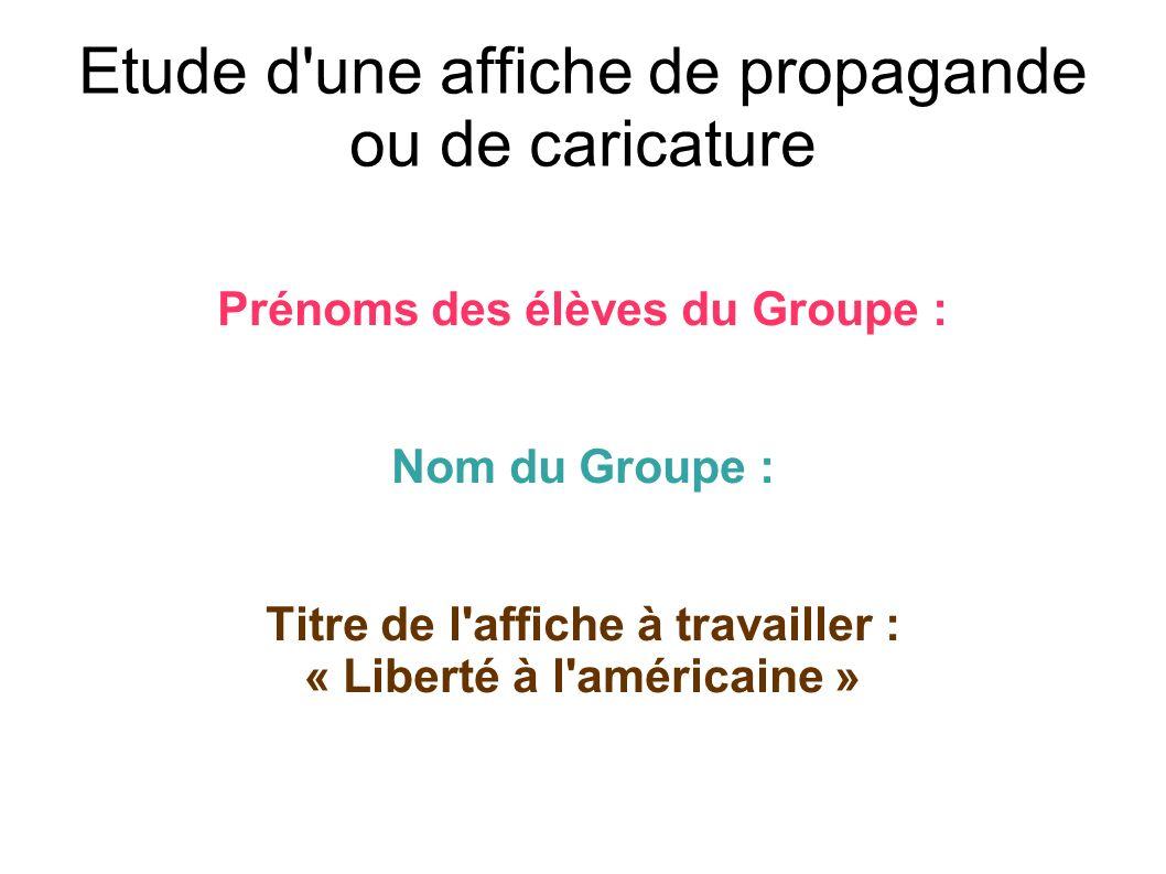 Etude d'une affiche de propagande ou de caricature Prénoms des élèves du Groupe : Nom du Groupe : Titre de l'affiche à travailler : « Liberté à l'amér