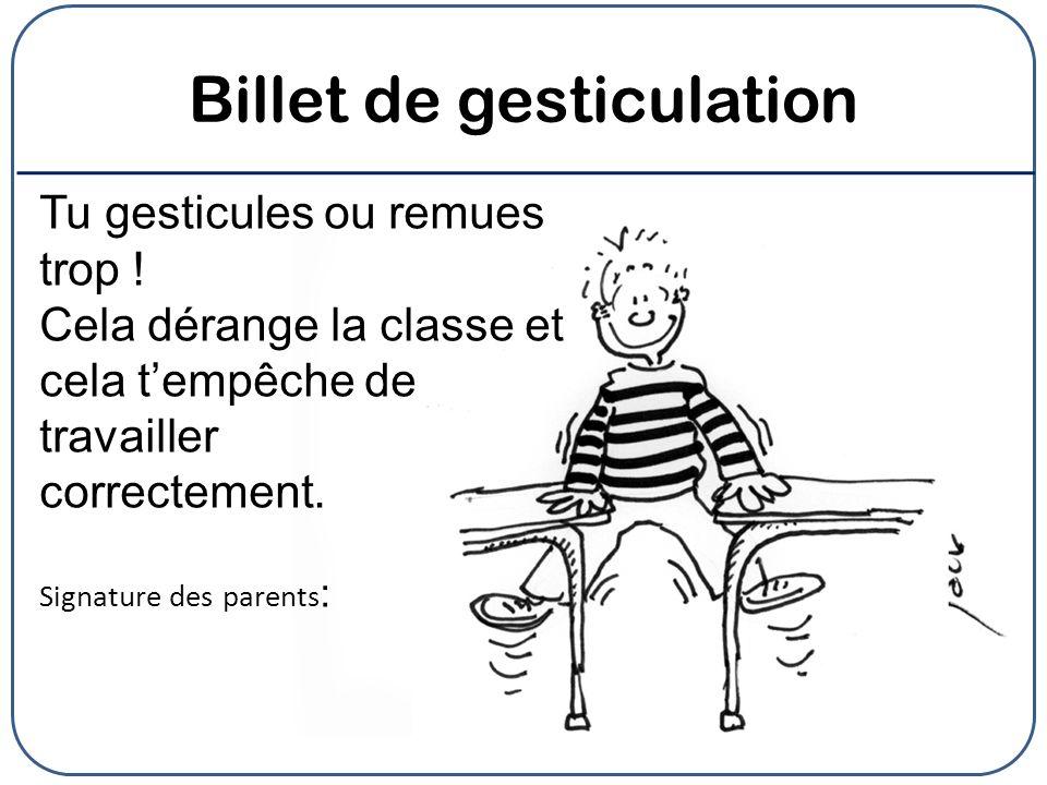 Billet de gesticulation Tu gesticules ou remues trop ! Cela dérange la classe et cela tempêche de travailler correctement. Signature des parents :