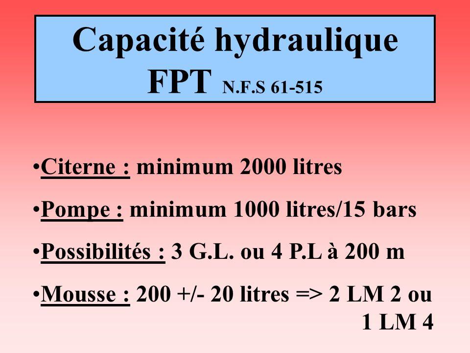 Capacité hydraulique FPT N.F.S 61-515 Citerne : minimum 2000 litres Pompe : minimum 1000 litres/15 bars Possibilités : 3 G.L. ou 4 P.L à 200 m Mousse