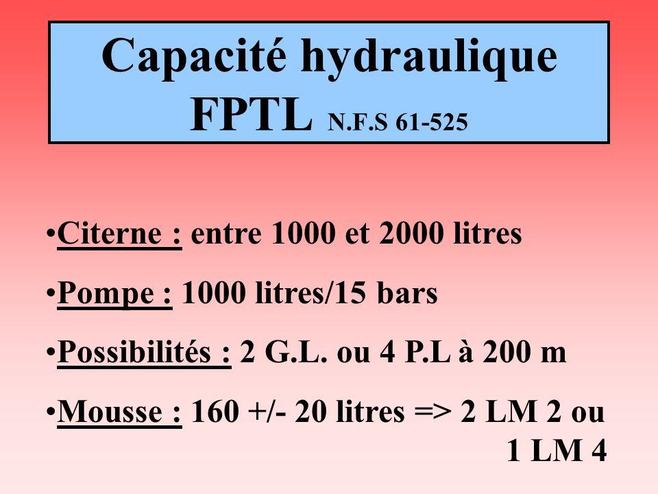 Capacité hydraulique FPTL N.F.S 61-525 Citerne : entre 1000 et 2000 litres Pompe : 1000 litres/15 bars Possibilités : 2 G.L. ou 4 P.L à 200 m Mousse :