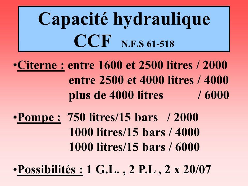 Capacité hydraulique CCF N.F.S 61-518 Citerne : entre 1600 et 2500 litres / 2000 entre 2500 et 4000 litres / 4000 plus de 4000 litres / 6000 Pompe : 7
