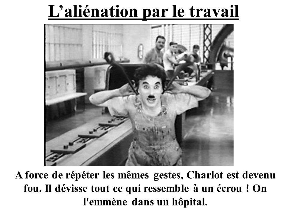 Laliénation par le travail A force de répéter les mêmes gestes, Charlot est devenu fou. Il dévisse tout ce qui ressemble à un écrou ! On l'emmène dans