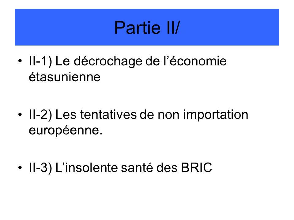Partie II/ II-1) Le décrochage de léconomie étasunienne II-2) Les tentatives de non importation européenne. II-3) Linsolente santé des BRIC
