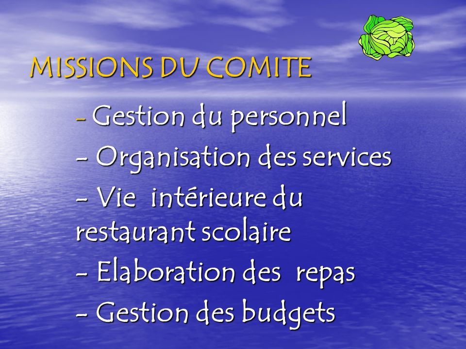 MISSIONS DU COMITE - Gestion du personnel - Organisation des services - Vie intérieure du restaurant scolaire - Elaboration des repas - Gestion des budgets