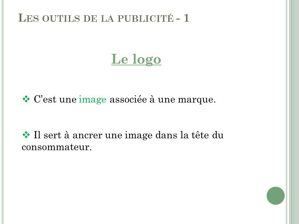 L ES OUTILS DE LA PUBLICITÉ - 1 Le logo Cest une image associée à une marque. Il sert à ancrer une image dans la tête du consommateur.