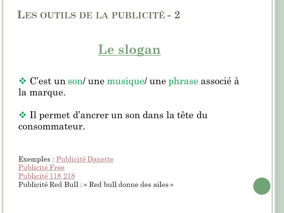 L ES OUTILS DE LA PUBLICITÉ - 2 Le slogan Cest un son/ une musique/ une phrase associé à la marque. Il permet dancrer un son dans la tête du consommat