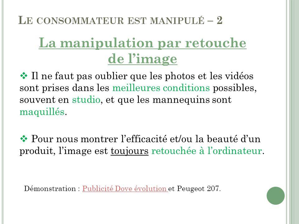 L E CONSOMMATEUR EST MANIPULÉ – 2 La manipulation par retouche de limage Il ne faut pas oublier que les photos et les vidéos sont prises dans les meil