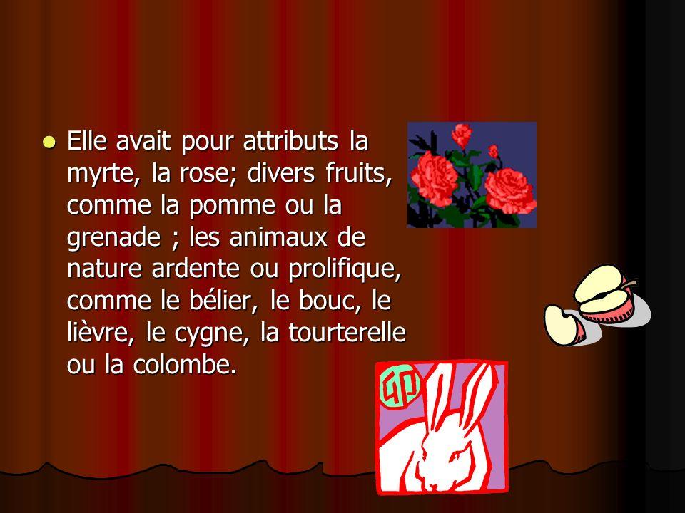 Elle avait pour attributs la myrte, la rose; divers fruits, comme la pomme ou la grenade ; les animaux de nature ardente ou prolifique, comme le bélier, le bouc, le lièvre, le cygne, la tourterelle ou la colombe.