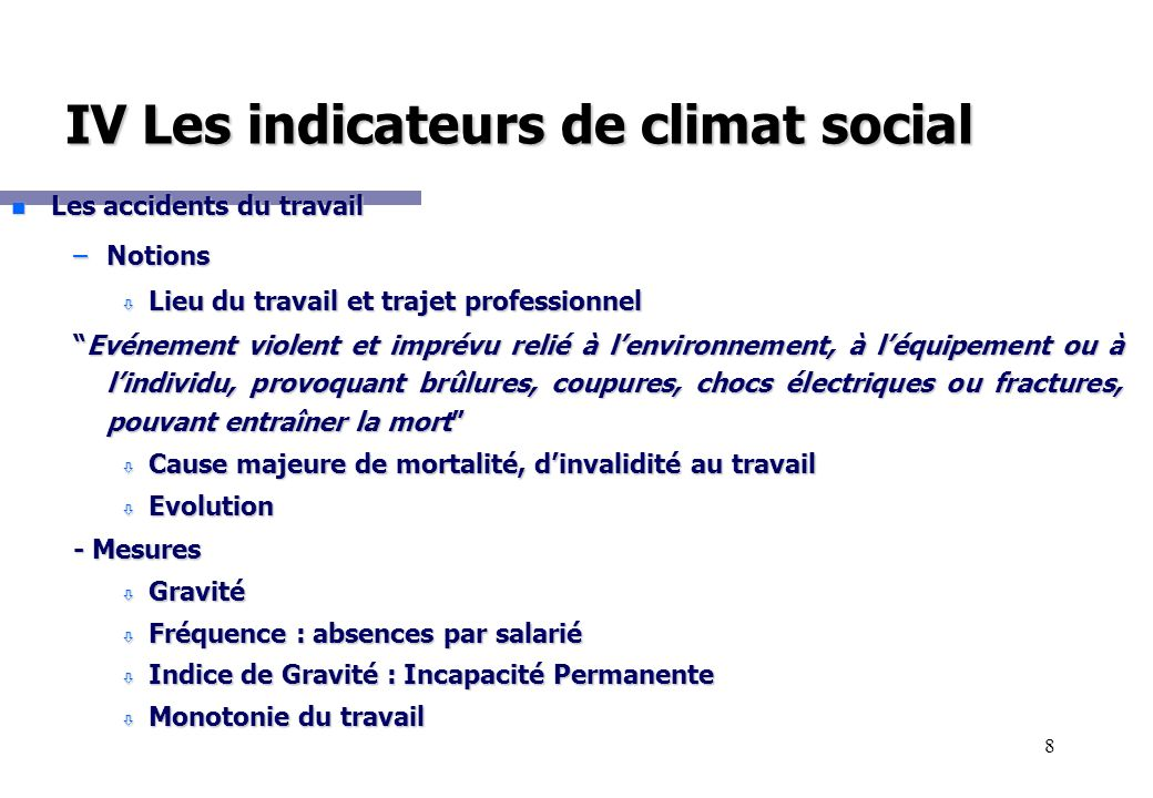 8 IV Les indicateurs de climat social n Les accidents du travail –Notions ò Lieu du travail et trajet professionnel Evénement violent et imprévu relié