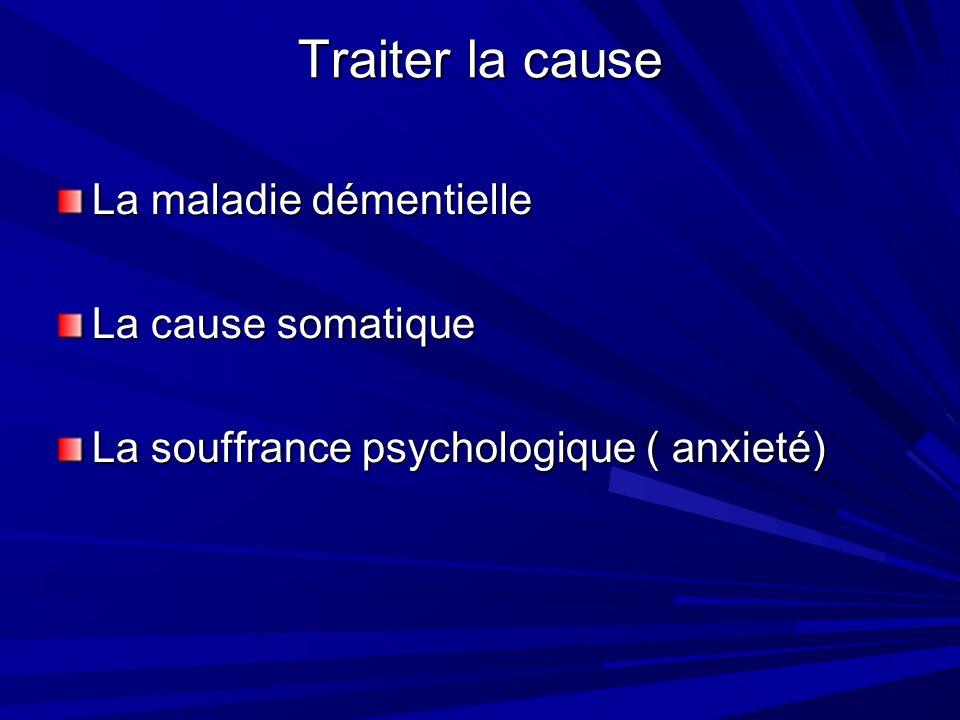Traiter la cause La maladie démentielle La cause somatique La souffrance psychologique ( anxieté)
