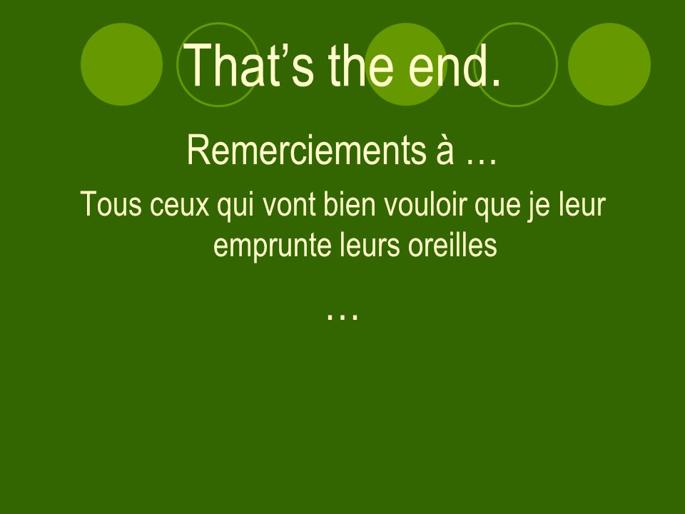 Thats the end. Remerciements à … Tous ceux qui vont bien vouloir que je leur emprunte leurs oreilles …