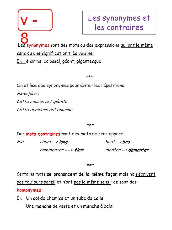 v - 8 Les synonymes et les contraires Les synonymes sont des mots ou des expressions qui ont le même sens ou une signification très voisine. Ex : énor