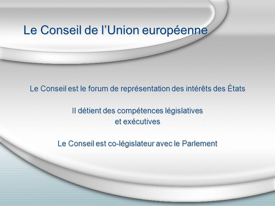 Le Conseil de lUnion européenne Le Conseil est le forum de représentation des intérêts des États Il détient des compétences législatives et exécutives Le Conseil est co-législateur avec le Parlement Le Conseil est le forum de représentation des intérêts des États Il détient des compétences législatives et exécutives Le Conseil est co-législateur avec le Parlement
