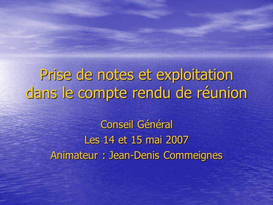 Prise de notes et exploitation dans le compte rendu de réunion Conseil Général Les 14 et 15 mai 2007 Animateur : Jean-Denis Commeignes