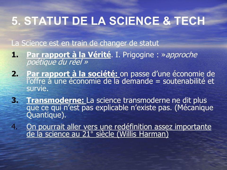 5. STATUT DE LA SCIENCE & TECH La Science est en train de changer de statut 1.Par rapport à la Vérité. I. Prigogine : »approche poétique du réel » 2.P