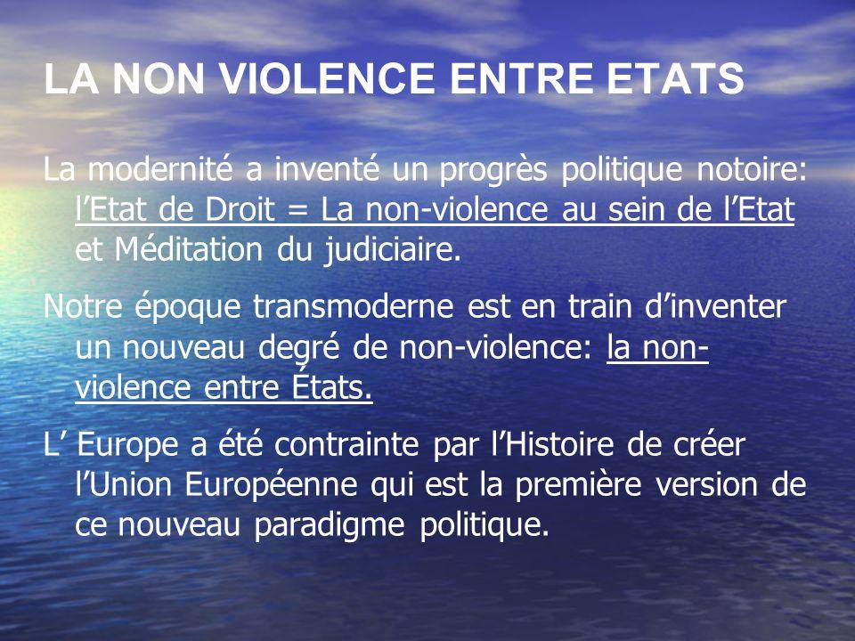 LA NON VIOLENCE ENTRE ETATS La modernité a inventé un progrès politique notoire: lEtat de Droit = La non-violence au sein de lEtat et Méditation du judiciaire.