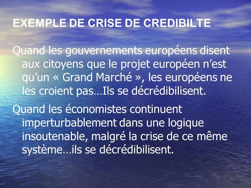 EXEMPLE DE CRISE DE CREDIBILTE Quand les gouvernements européens disent aux citoyens que le projet européen nest quun « Grand Marché », les européens ne les croient pas…Ils se décrédibilisent.