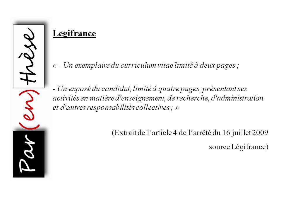 Legifrance - Un exemplaire du curriculum vitae limité à deux pages ; - Un exposé du candidat, limité à quatre pages, présentant ses activités en matière d enseignement, de recherche, d administration et d autres responsabilités collectives ; (Extrait de larticle 4 de larrêté du 16 juillet 2009 source Légifrance)