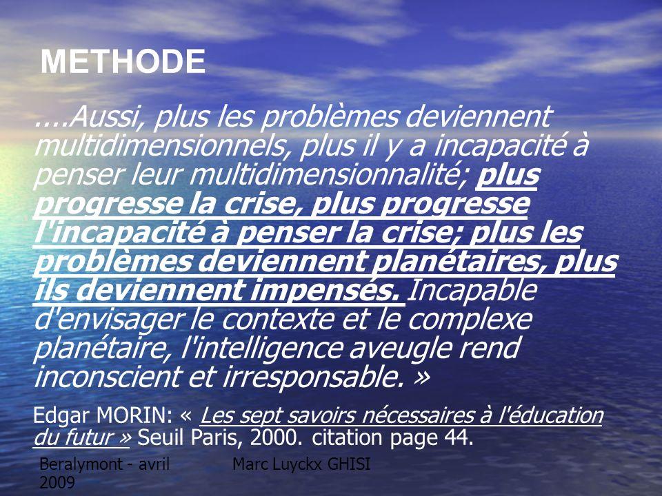 Marc Luyckx GHISIBeralymont - avril 2009 METHODE....Aussi, plus les problèmes deviennent multidimensionnels, plus il y a incapacité à penser leur multidimensionnalité; plus progresse la crise, plus progresse l incapacité à penser la crise; plus les problèmes deviennent planétaires, plus ils deviennent impensés.