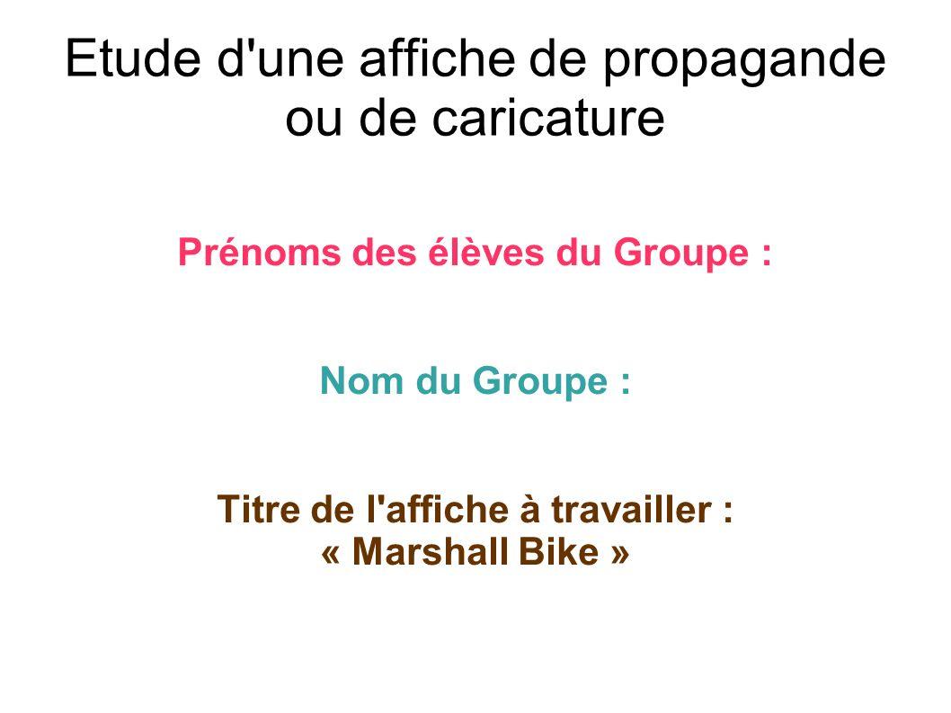 Etude d'une affiche de propagande ou de caricature Prénoms des élèves du Groupe : Nom du Groupe : Titre de l'affiche à travailler : « Marshall Bike »