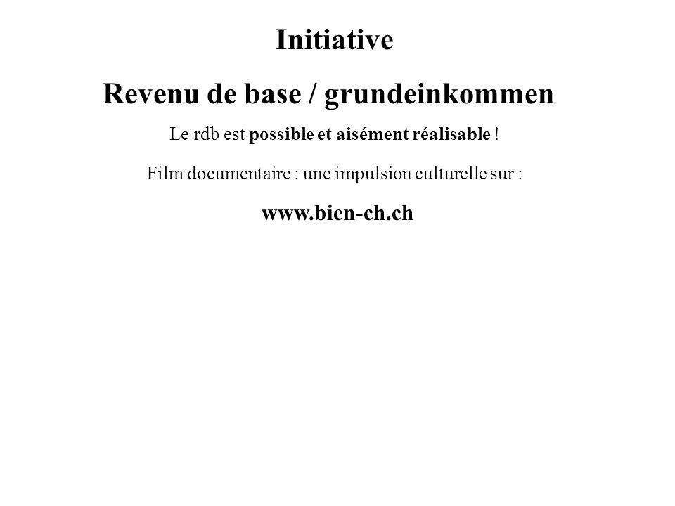 Initiative Revenu de base / grundeinkommen Le rdb est possible et aisément réalisable ! Film documentaire : une impulsion culturelle sur : www.bien-ch