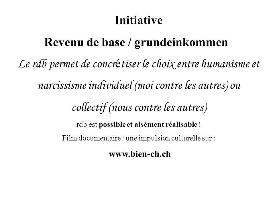 Initiative Revenu de base / grundeinkommen Le rdb permet de concr é tiser le choix entre humanisme et narcissisme individuel (moi contre les autres) ou collectif (nous contre les autres) rdb est possible et aisément réalisable .