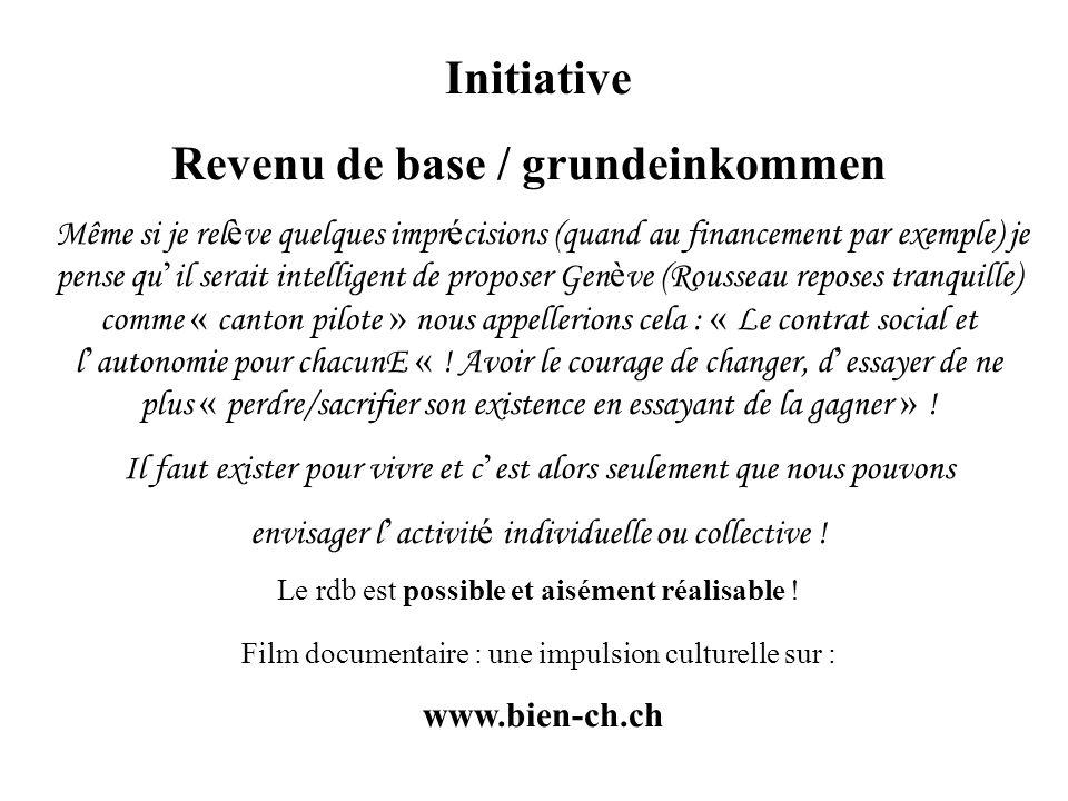 Initiative Revenu de base / grundeinkommen Même si je rel è ve quelques impr é cisions (quand au financement par exemple) je pense qu il serait intelligent de proposer Gen è ve (Rousseau reposes tranquille) comme « canton pilote » nous appellerions cela : « Le contrat social et l autonomie pour chacunE « .