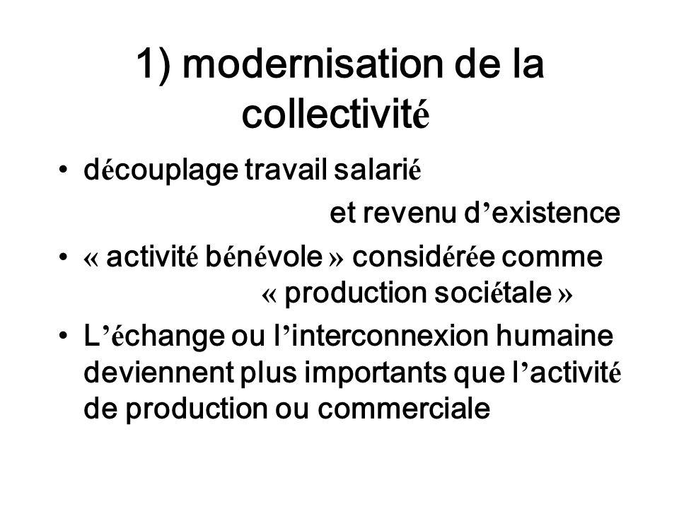 1) modernisation de la collectivit é d é couplage travail salari é et revenu d existence « activit é b é n é vole » consid é r é e comme « production soci é tale » L é change ou l interconnexion humaine deviennent plus importants que l activit é de production ou commerciale
