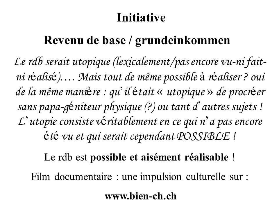 Initiative Revenu de base / grundeinkommen Le rdb serait utopique (lexicalement/pas encore vu-ni fait- ni r é alis é ) …. Mais tout de même possible à