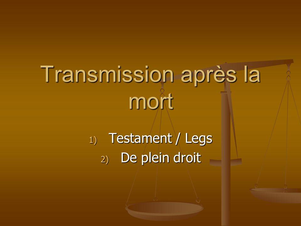 Transmission après la mort 1) Testament / Legs 2) De plein droit