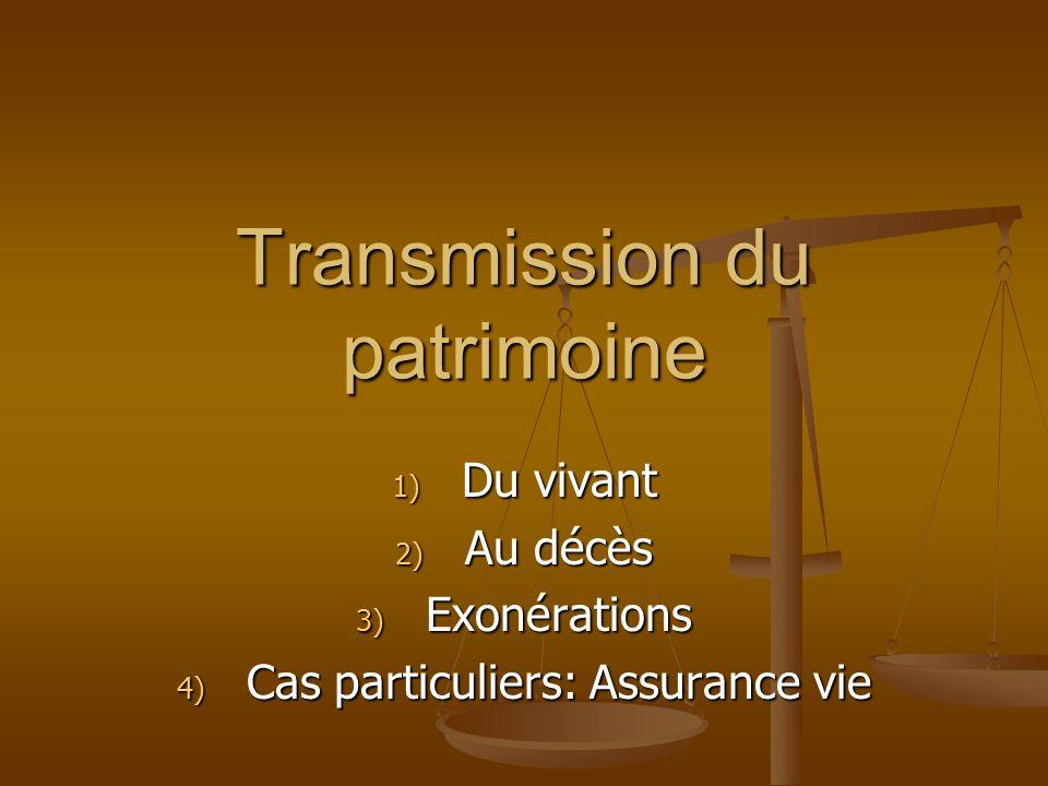 Transmission du patrimoine 1) Du vivant 2) Au décès 3) Exonérations 4) Cas particuliers: Assurance vie