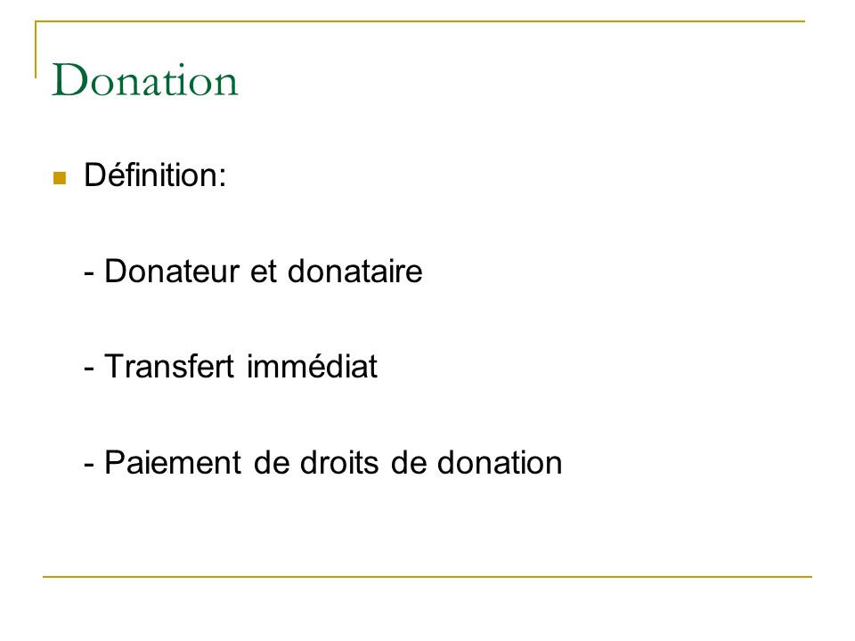 Donation Définition: - Donateur et donataire - Transfert immédiat - Paiement de droits de donation