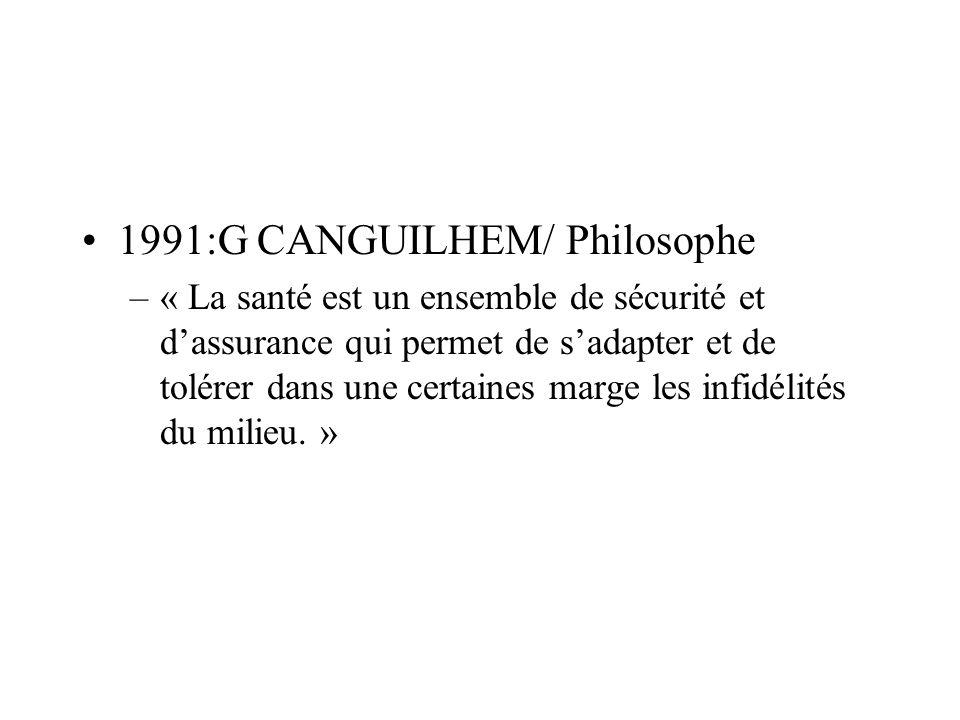 1991:G CANGUILHEM/ Philosophe –« La santé est un ensemble de sécurité et dassurance qui permet de sadapter et de tolérer dans une certaines marge les