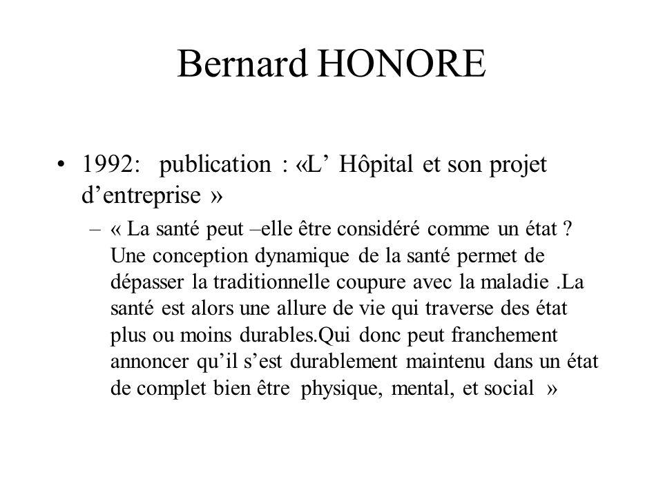Bernard HONORE 1992: publication : «L Hôpital et son projet dentreprise » –« La santé peut –elle être considéré comme un état ? Une conception dynamiq