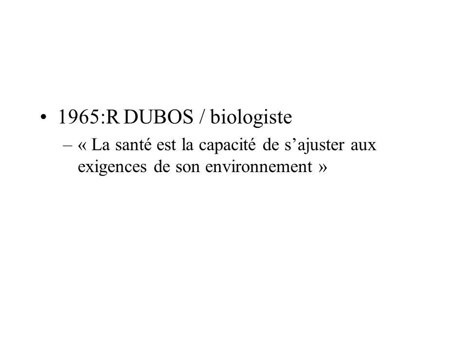 1965:R DUBOS / biologiste –« La santé est la capacité de sajuster aux exigences de son environnement »