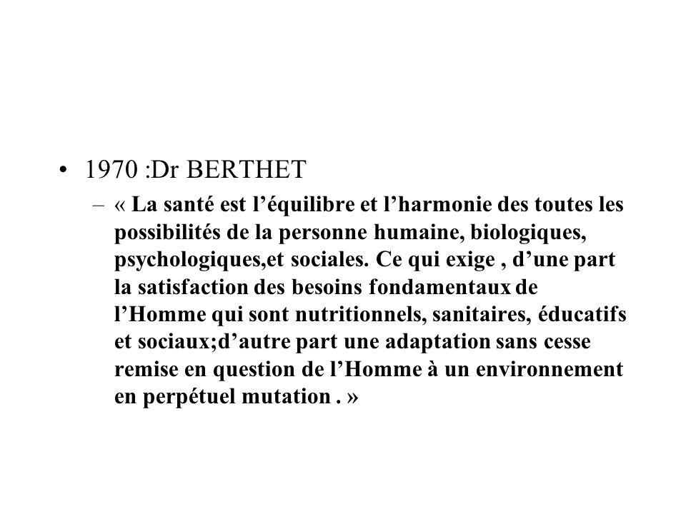 1970 :Dr BERTHET –« La santé est léquilibre et lharmonie des toutes les possibilités de la personne humaine, biologiques, psychologiques,et sociales.