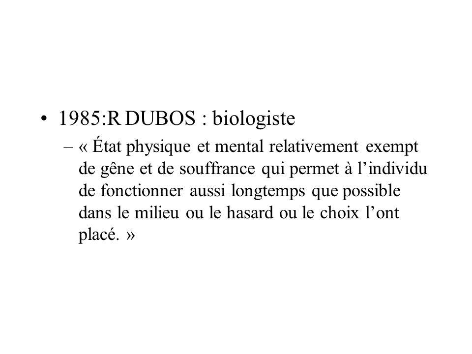 1985:R DUBOS : biologiste –« État physique et mental relativement exempt de gêne et de souffrance qui permet à lindividu de fonctionner aussi longtemp