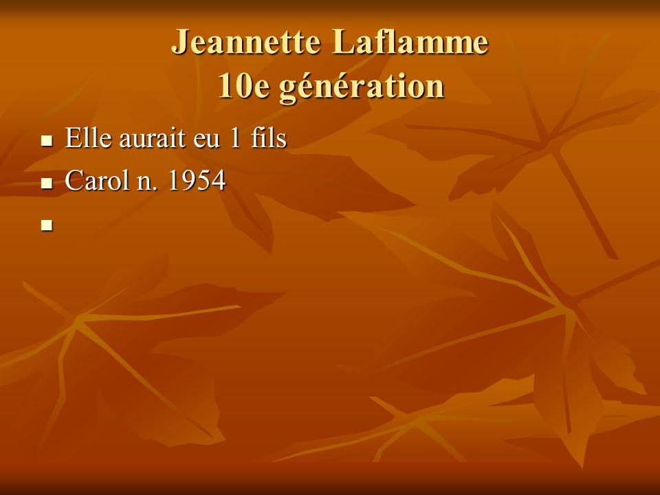 Jeannette Laflamme 10e génération Elle aurait eu 1 fils Elle aurait eu 1 fils Carol n. 1954 Carol n. 1954