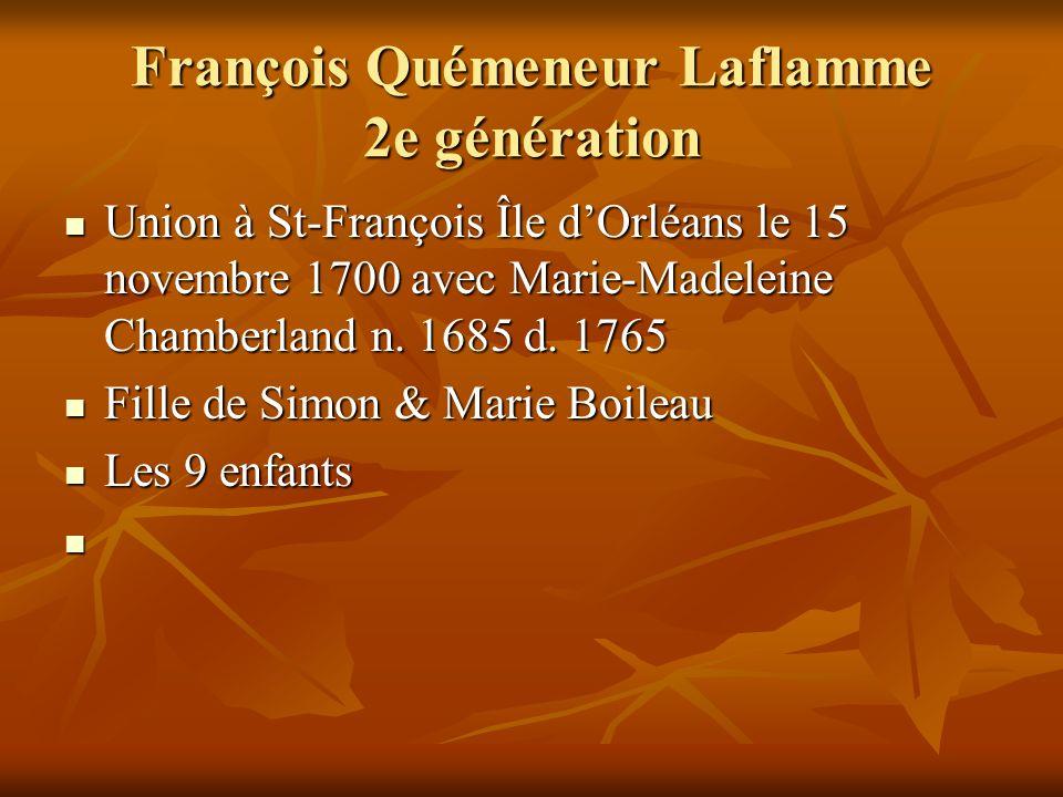François Quémeneur Laflamme 2e génération Union à St-François Île dOrléans le 15 novembre 1700 avec Marie-Madeleine Chamberland n. 1685 d. 1765 Union