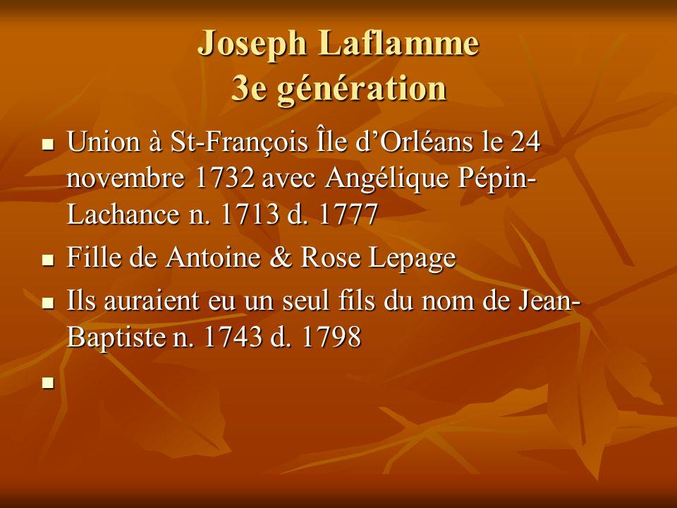 Joseph Laflamme 3e génération Union à St-François Île dOrléans le 24 novembre 1732 avec Angélique Pépin- Lachance n. 1713 d. 1777 Union à St-François