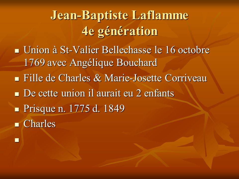 Jean-Baptiste Laflamme 4e génération Union à St-Valier Bellechasse le 16 octobre 1769 avec Angélique Bouchard Union à St-Valier Bellechasse le 16 octo