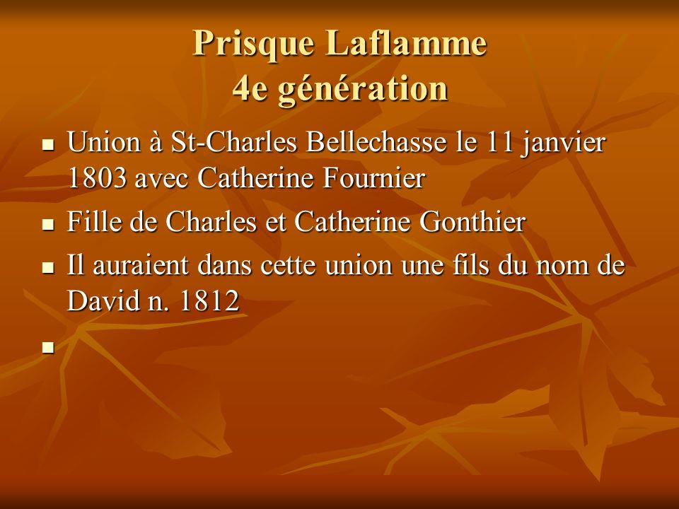 Prisque Laflamme 4e génération Union à St-Charles Bellechasse le 11 janvier 1803 avec Catherine Fournier Union à St-Charles Bellechasse le 11 janvier