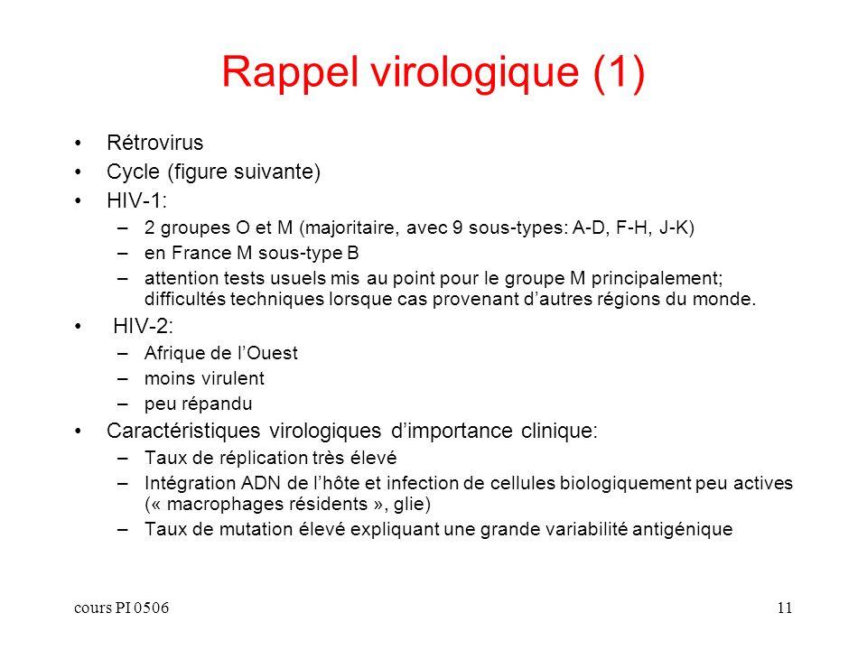 cours PI 050611 Rappel virologique (1) Rétrovirus Cycle (figure suivante) HIV-1: –2 groupes O et M (majoritaire, avec 9 sous-types: A-D, F-H, J-K) –en France M sous-type B –attention tests usuels mis au point pour le groupe M principalement; difficultés techniques lorsque cas provenant dautres régions du monde.