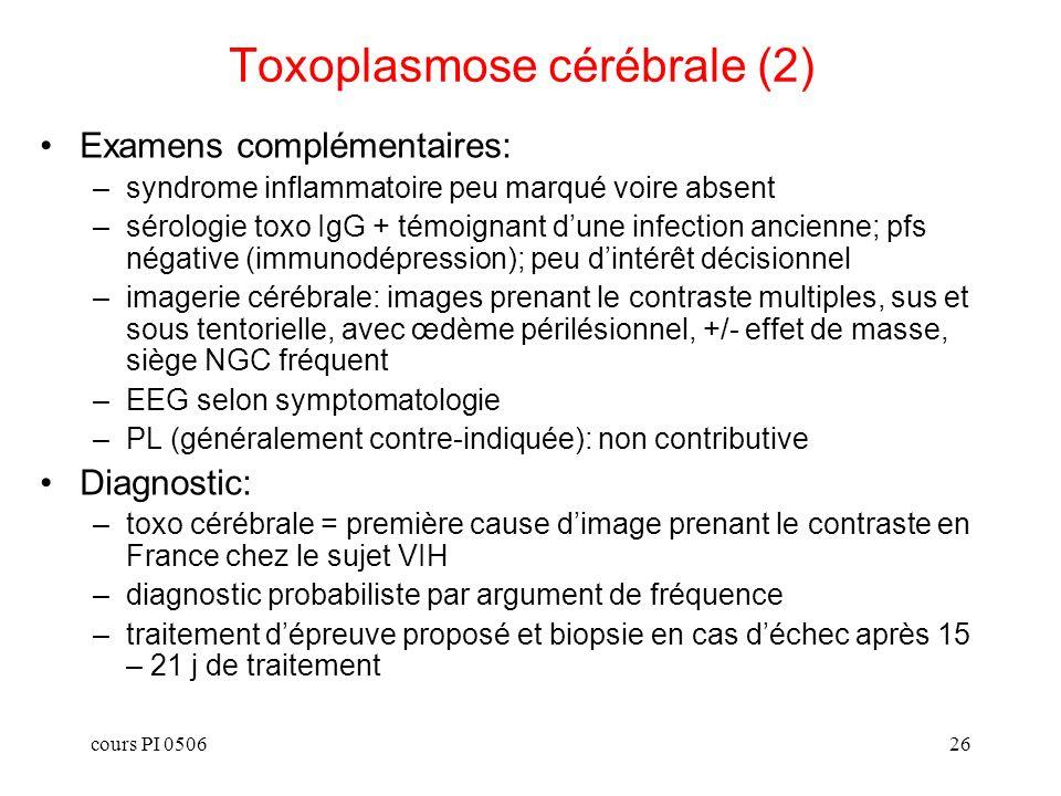 cours PI 050627 Toxoplasmose cérébrale (3) Traitement préventif: –règles dhygiène si sérologie connue négative afin déviter la primo- infection –prévention primaire de la toxo si CD4 < 200 et sérologie toxo postive: cotrimoxazole (choix préférentiel car prévient également la pneumocystose, pyriméthamine, atovaquone) –prévention secondaire: traitement dattaque à demi-dose Traitement curatif: –pyriméthamine (Malocide) 100 mg les 2 premiers jours puis 50 mg/j per os + tjs acide folinique 25 mg /j + sulfadiazine (Adiazine) 3 à 4 grammes / j + alcalinisation urines (risque cristallurie); tt dattaque de 3 à 6 sem selon réponse clinico-TDM –sulfadiazine peut être remplacée (si impossibilité dusage) par atovaquone, clindamycine Traitements symptomatiques associés: –Traitement anti-oedémateux –Traitement anti-convulsivant –Ventilation mécanique si coma profond