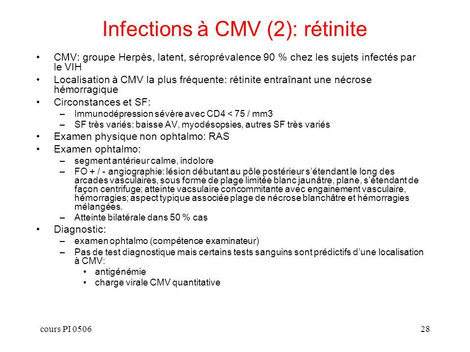 cours PI 050629 Infections à CMV (3): localisations non rétiniennes Localisations non rétiniennes: –digestive: colite ulcéreuse, ulcères aphtoïdes oesophagiens, autres localisations nimporte où sur le tube digestif –SNC: encéphalite, myélo-radiculite Présentation clinique: –colite: diarrhée chronique, parfois avec rectorragies, douleurs abdominales, évoluant parfois vers la perforation –SNC: déficit focalisé, tableau démentiel, méningite associée Diagnostic: –digestif: histologie montrant cellules à inclusions cytomégaliques et inflammation associée (infiltrats de PN ou cellules mononucléées) –SNC: PCR + dans le LCR