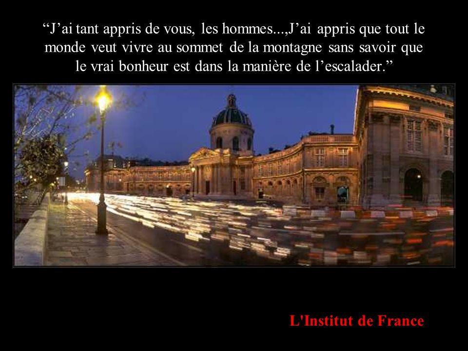 L'Institut de France Jai tant appris de vous, les hommes...,Jai appris que tout le monde veut vivre au sommet de la montagne sans savoir que le vrai b