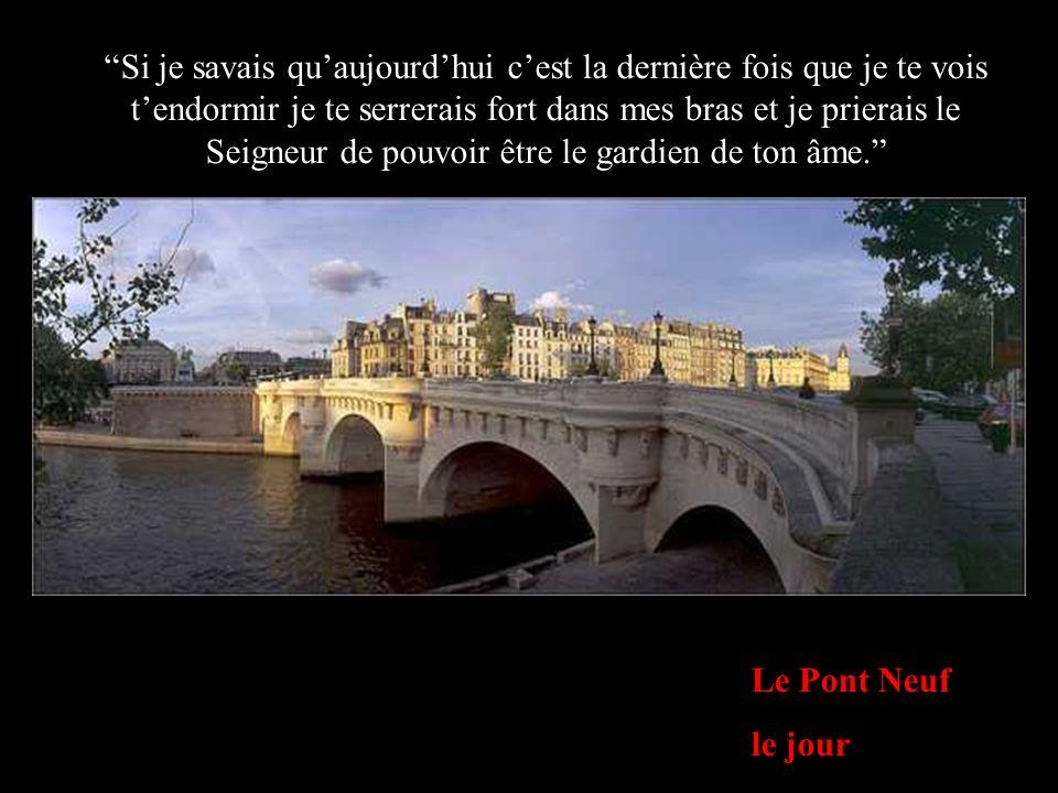Le Pont Neuf le jour Si je savais quaujourdhui cest la dernière fois que je te vois tendormir je te serrerais fort dans mes bras et je prierais le Sei