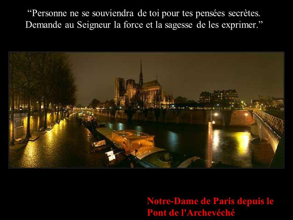 Notre-Dame de Paris depuis le Pont de l'Archevéché Personne ne se souviendra de toi pour tes pensées secrètes. Demande au Seigneur la force et la sage