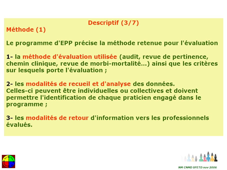 17 Descriptif (4/7) Méthode (2) Le médecin dans son programme d EPP précise: 4- l origine et la nature des recommandations professionnelles utilisées dans le programme d évaluation, notamment : a) la base scientifique des références utilisées pour l évaluation, éventuellement issues de la littérature internationale ; b) le niveau de preuve des données scientifiques et le grade des recommandations ; c) le recours éventuel – s il n y a pas de données validées sur le sujet – à un accord professionnel.