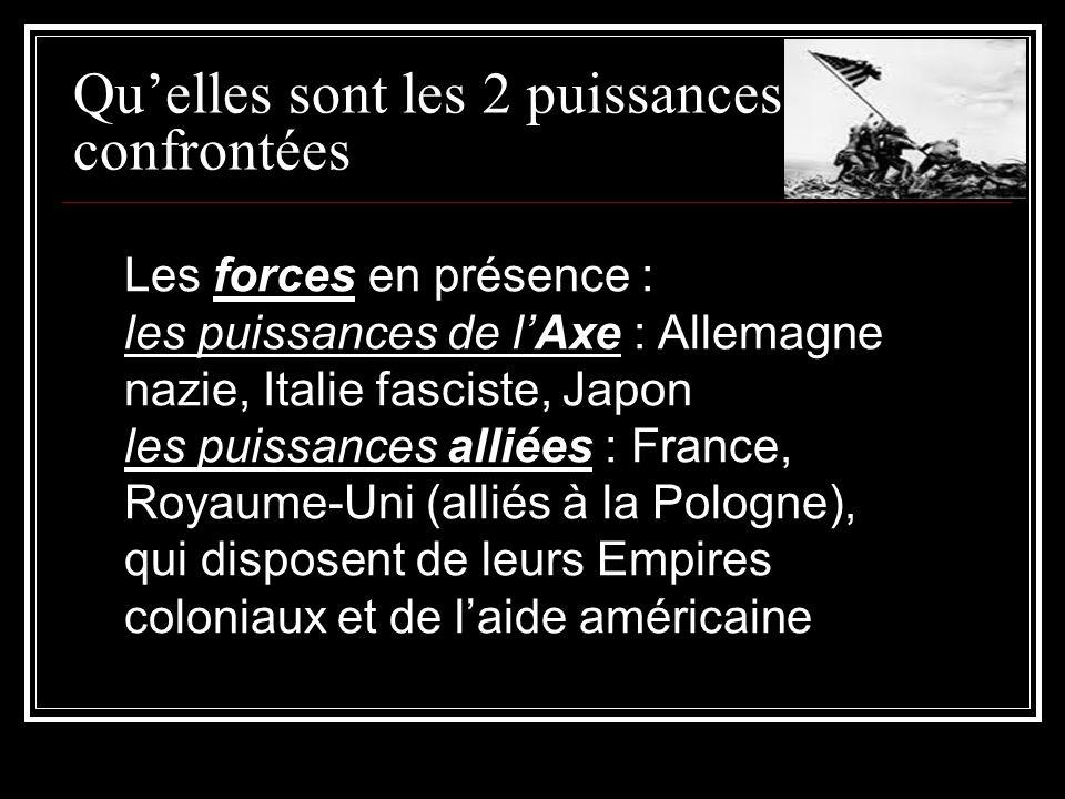 Quelles sont les 2 puissances confrontées Les forces en présence : les puissances de lAxe : Allemagne nazie, Italie fasciste, Japon les puissances alliées : France, Royaume-Uni (alliés à la Pologne), qui disposent de leurs Empires coloniaux et de laide américaine